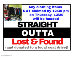 Any clothing items not claimed by 12:30p on Thursday, 12/20 will be headed straight outta Lost and Found and donated to a local coat drive.